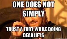 One Does Not Trust a Fart While Deadlifting