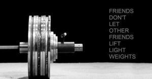 Friends Don't Let Friends Lift Light Weights