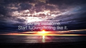 You Are Awesome - Start Fucking Acting Like It